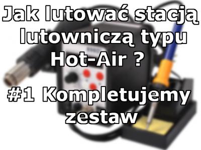 Jak Lutować Hot-Air'em #1- kompletujemy zestaw